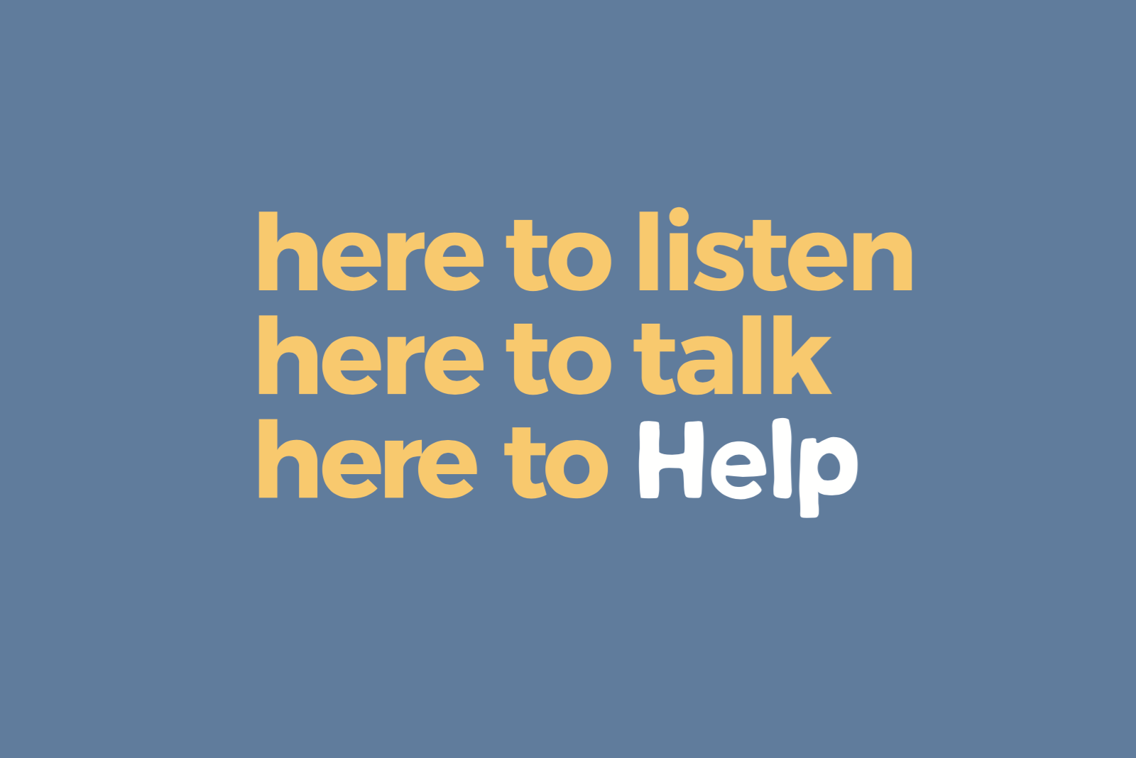 here to listen here to talk here to Help